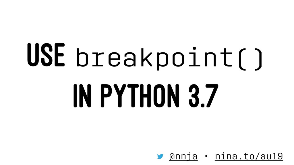 USE breakpoint() IN PYTHON 3.7 @nnja • nina.to/...