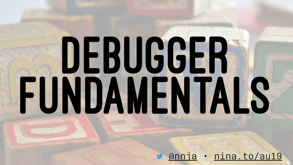 DEBUGGER FUNDAMENTALS @nnja • nina.to/au19