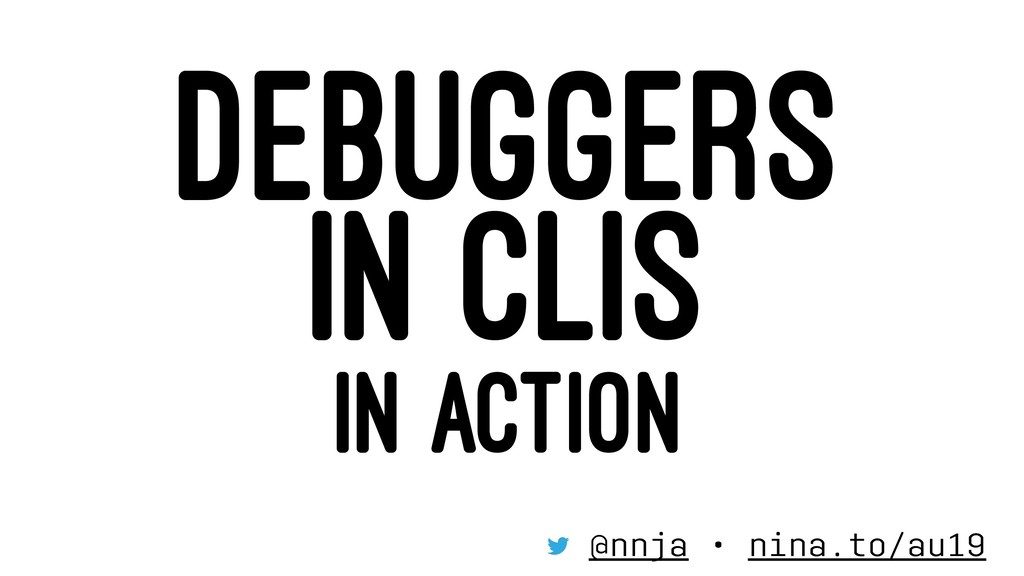 DEBUGGERS IN CLIS IN ACTION @nnja • nina.to/au19