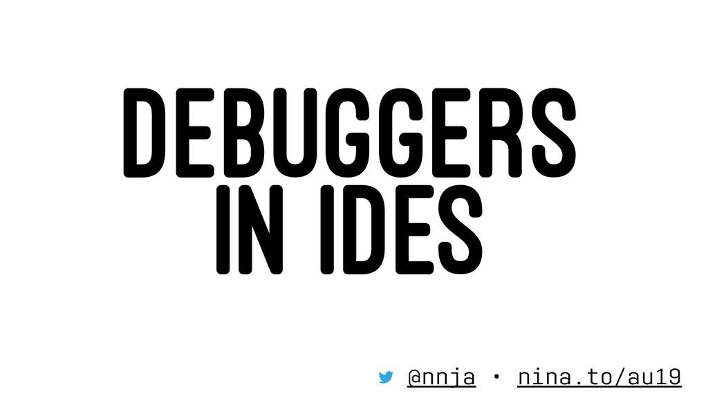 DEBUGGERS IN IDES @nnja • nina.to/au19