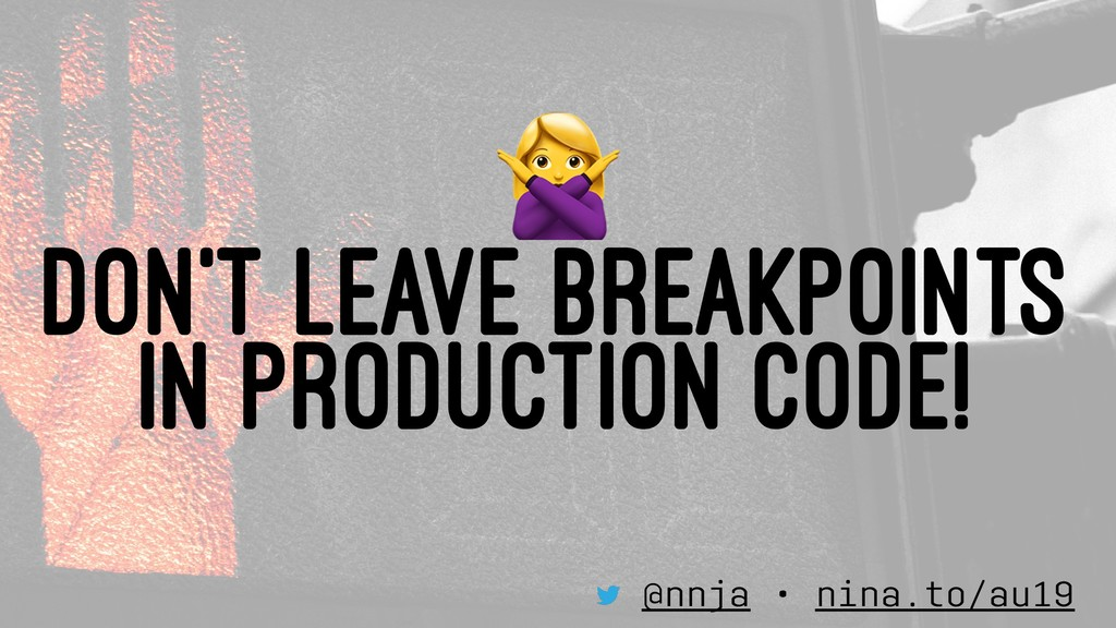 ! DON'T LEAVE BREAKPOINTS IN PRODUCTION CODE! @...