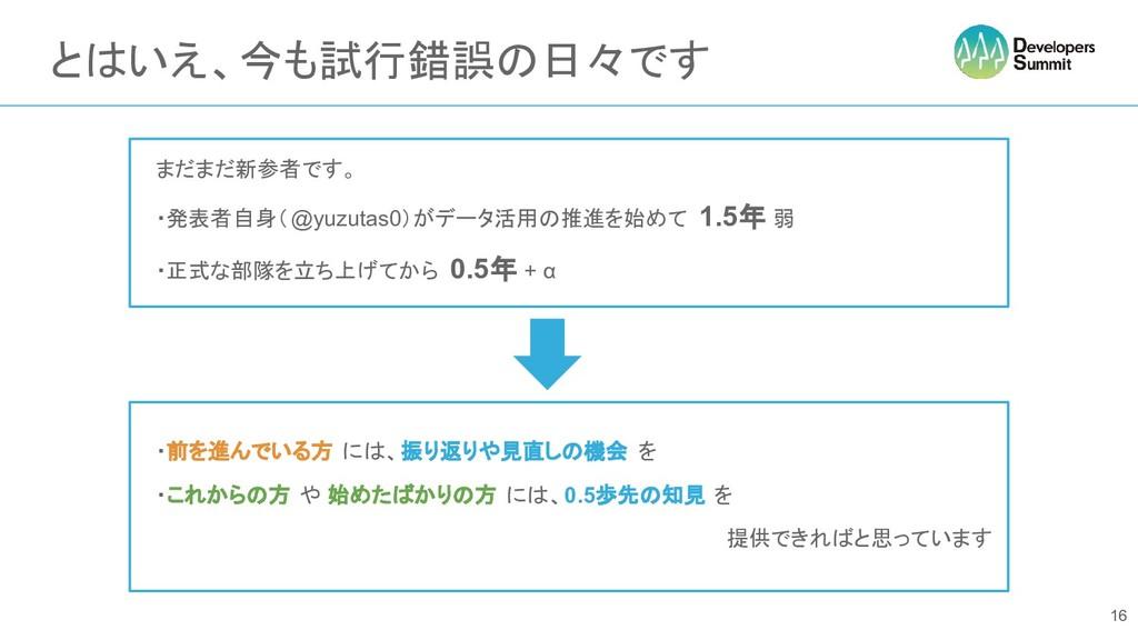 とはいえ、今も試行錯誤の日々です 16  まだまだ新参者です。  ・発表者自身(@yuzuta...