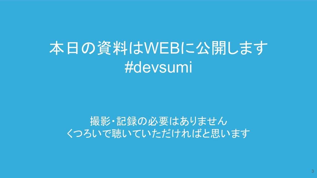 本日の資料はWEBに公開します #devsumi 撮影・記録の必要はありません くつろいで聴い...