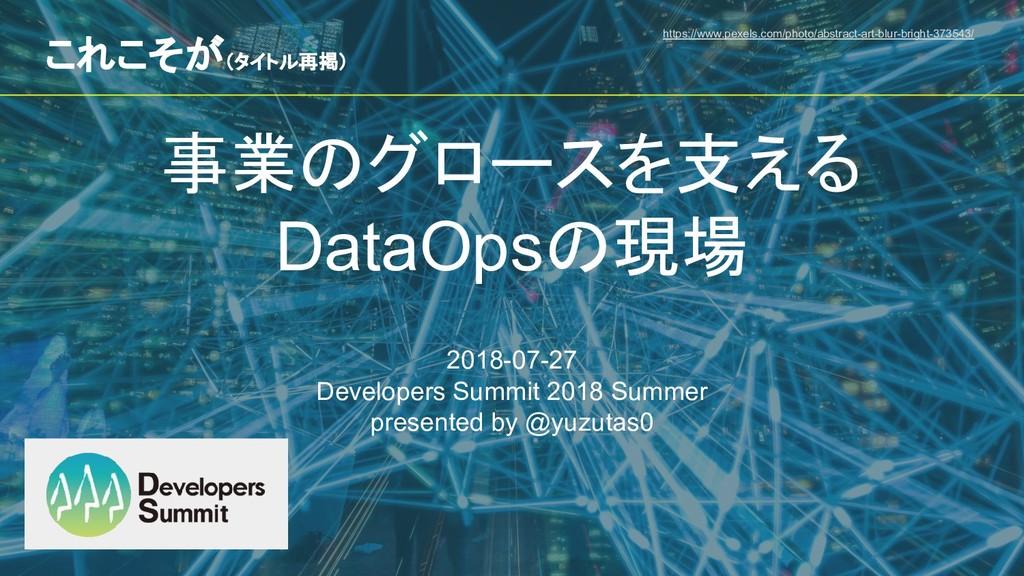 事業のグロースを支える DataOpsの現場 2018-07-27 Developers Su...