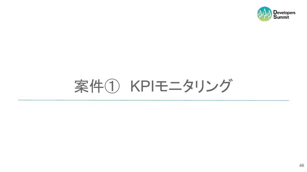 案件① KPIモニタリング 46