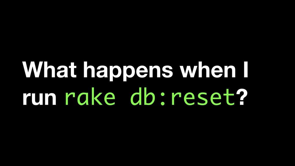 What happens when I run rake db:reset?