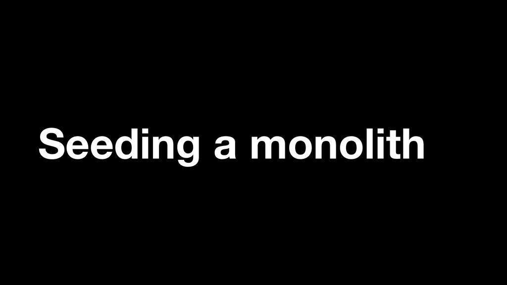 Seeding a monolith