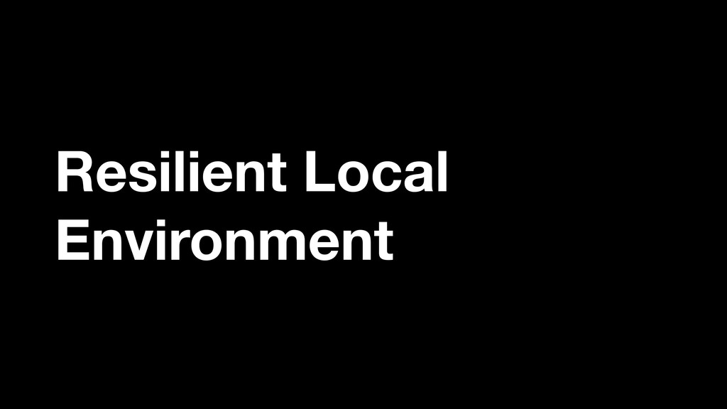Resilient Local Environment