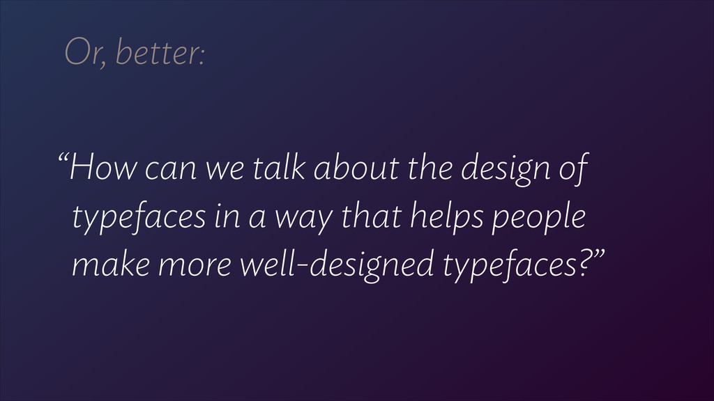 "Or, better: ! ""How can we talk about the design..."