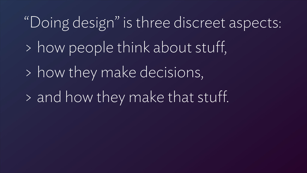 """Doing design"" is three discreet aspects: > how..."