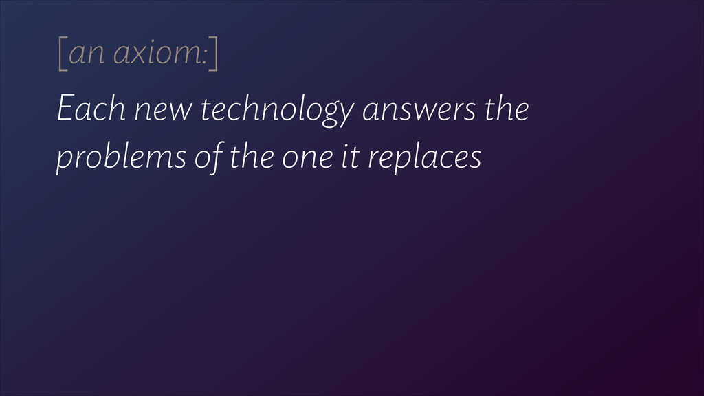 [an axiom:] Each new technology answers the 