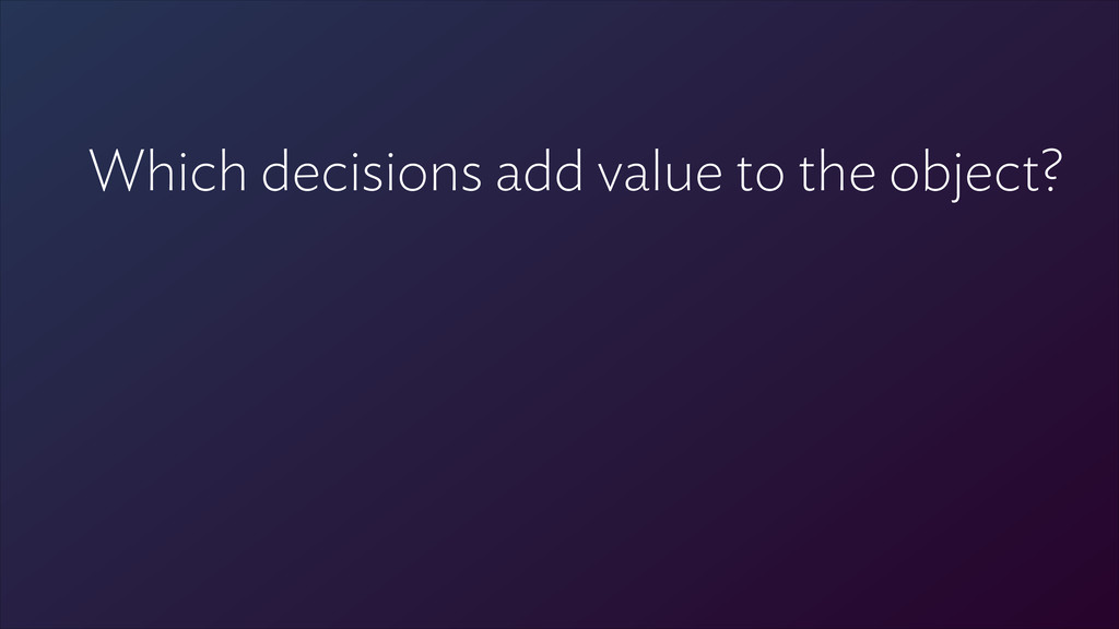 ! Which decisions add value to the object?