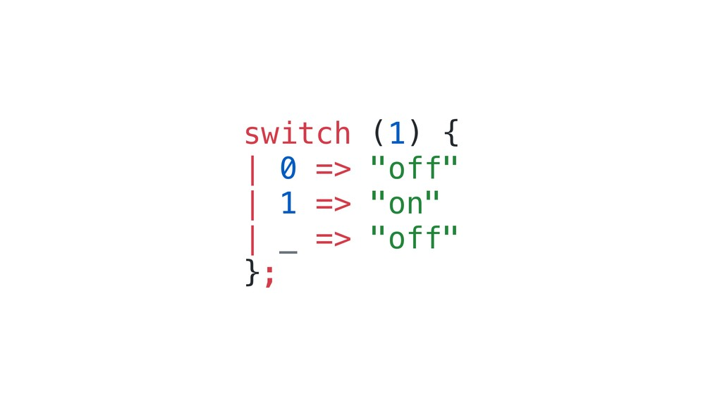 "switch (1) { | 0 => ""off"" 