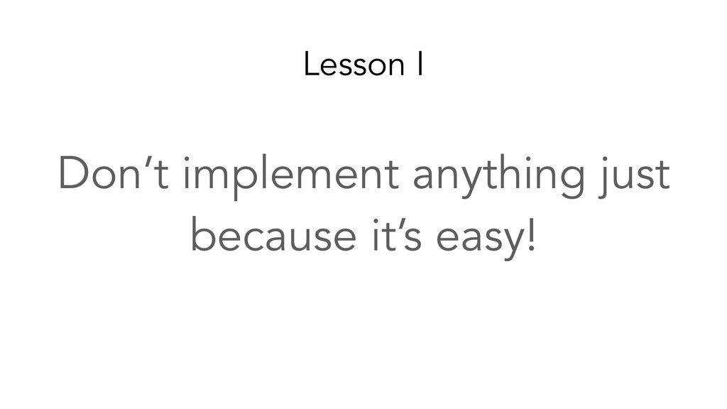 Lesson I Don't implement anything just because ...