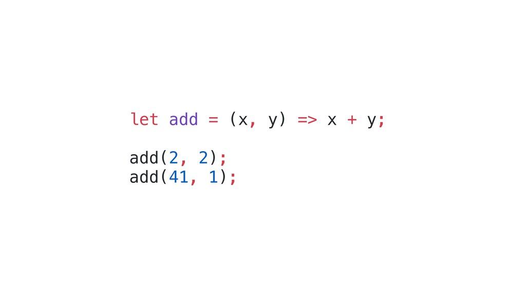 let add = (x, y) => x + y; add(2, 2); add(41, 1...