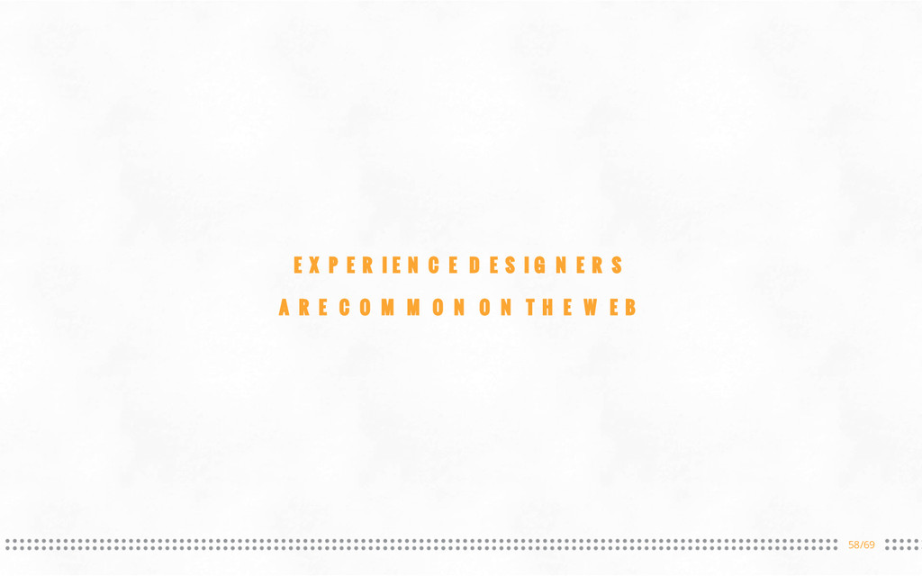 58/69 EXPERIENCE DESIGNERS ARE COMMON ON THE WEB