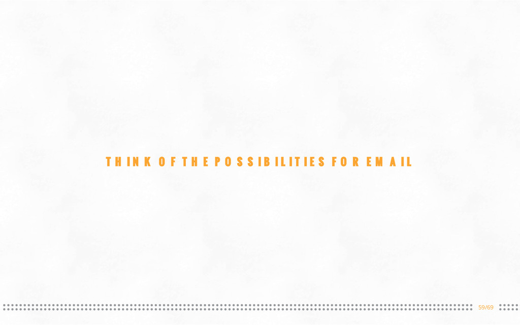 59/69 THINK OF THE POSSIBILITIES FOR EMAIL