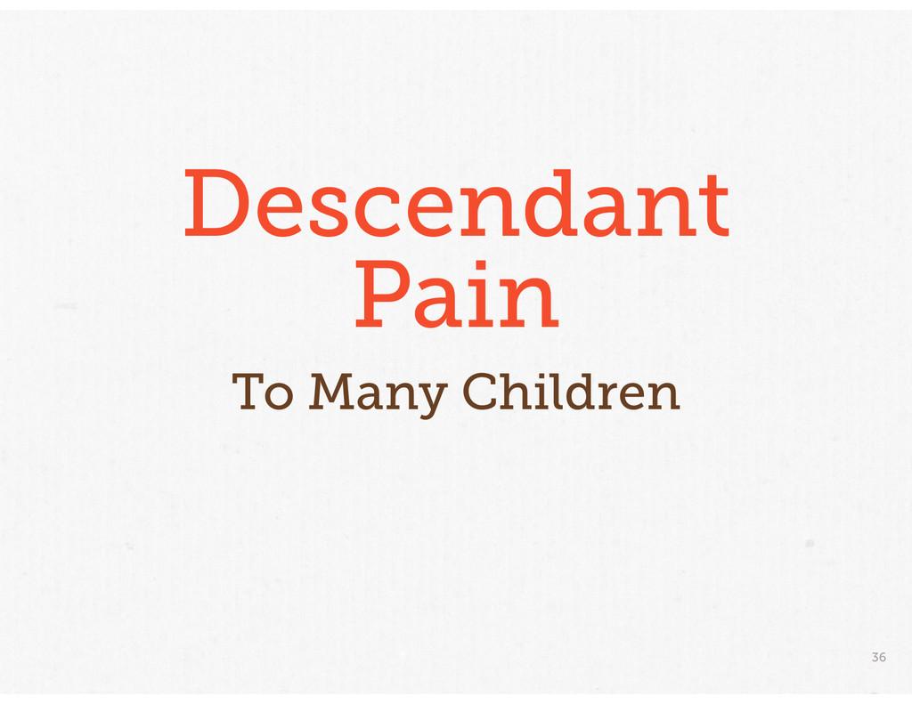 36 Descendant Pain To Many Children
