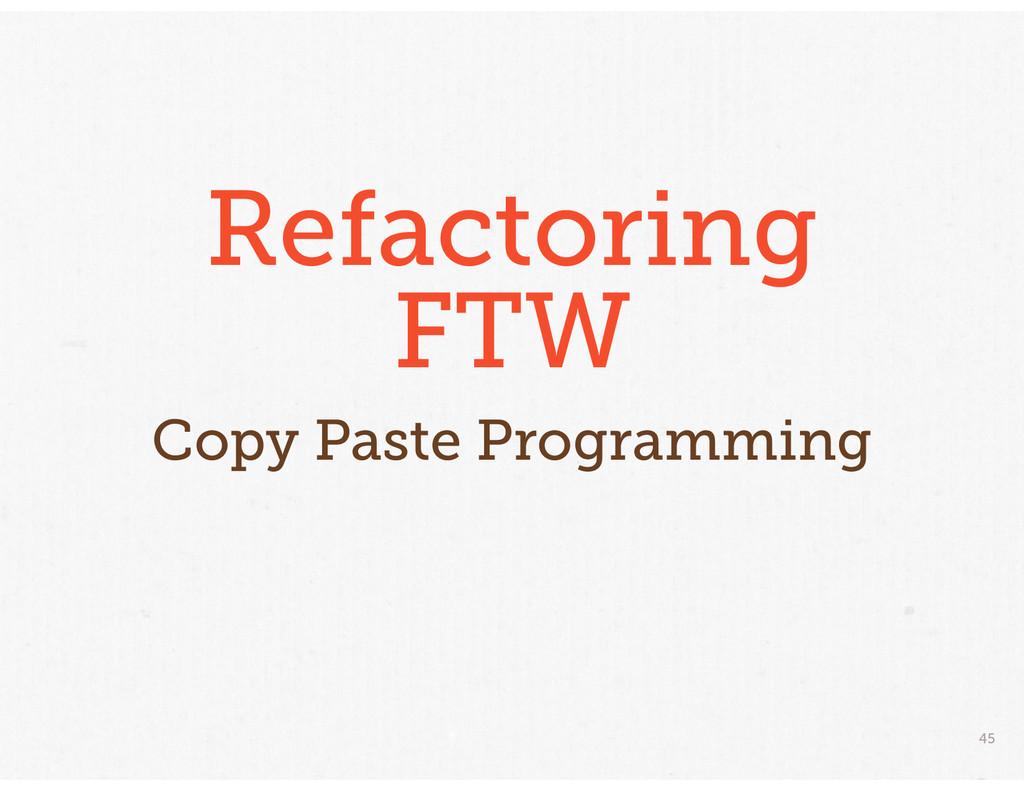 45 Refactoring FTW Copy Paste Programming
