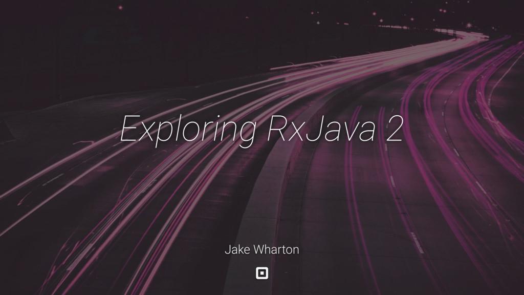 Exploring RxJava 2 Jake Wharton