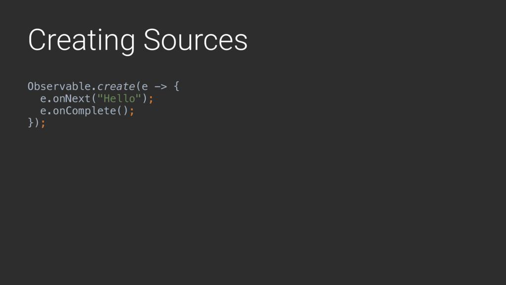 Creating Sources Observable.create(e -> { e.on...