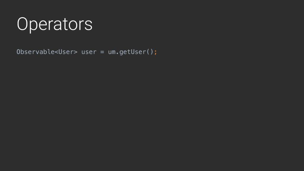 Operators Observable<User> user = um.getUser();