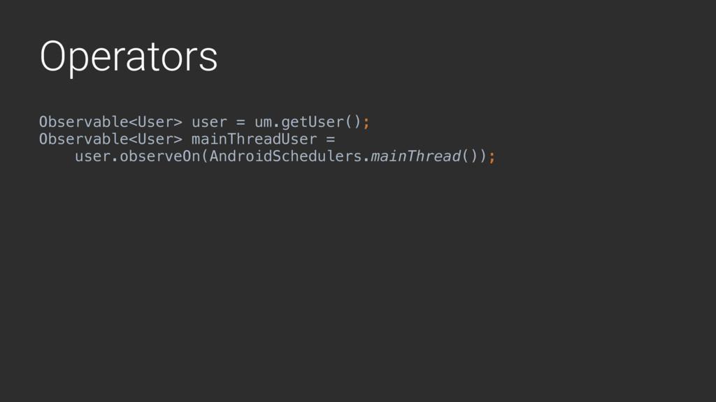 Operators Observable<User> user = um.getUser();...