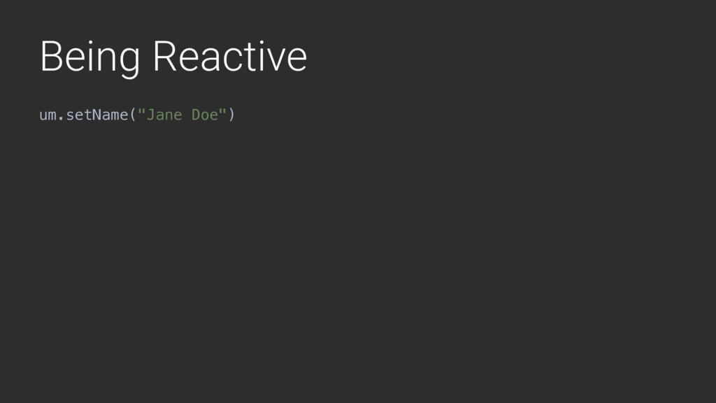 """Being Reactive um.setName(""""Jane Doe"""")"""