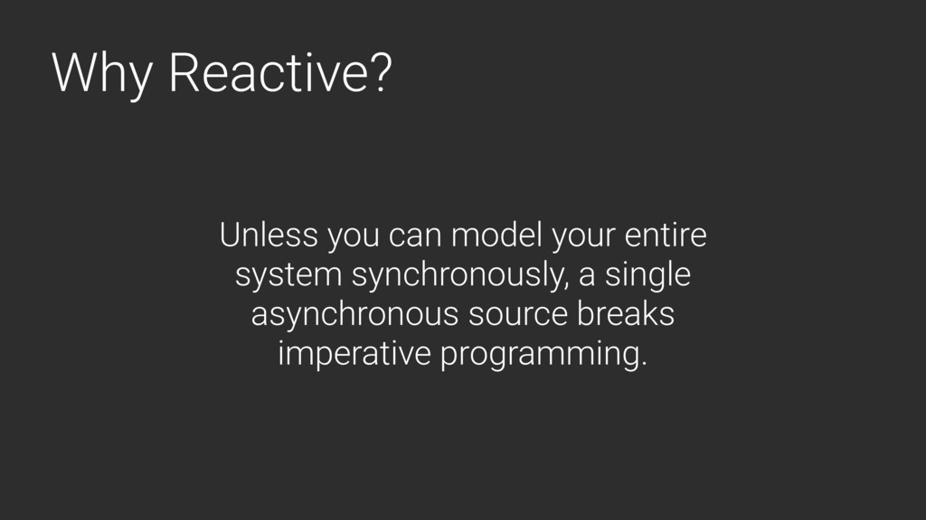 Why Reactive? Unless you can model your entire ...