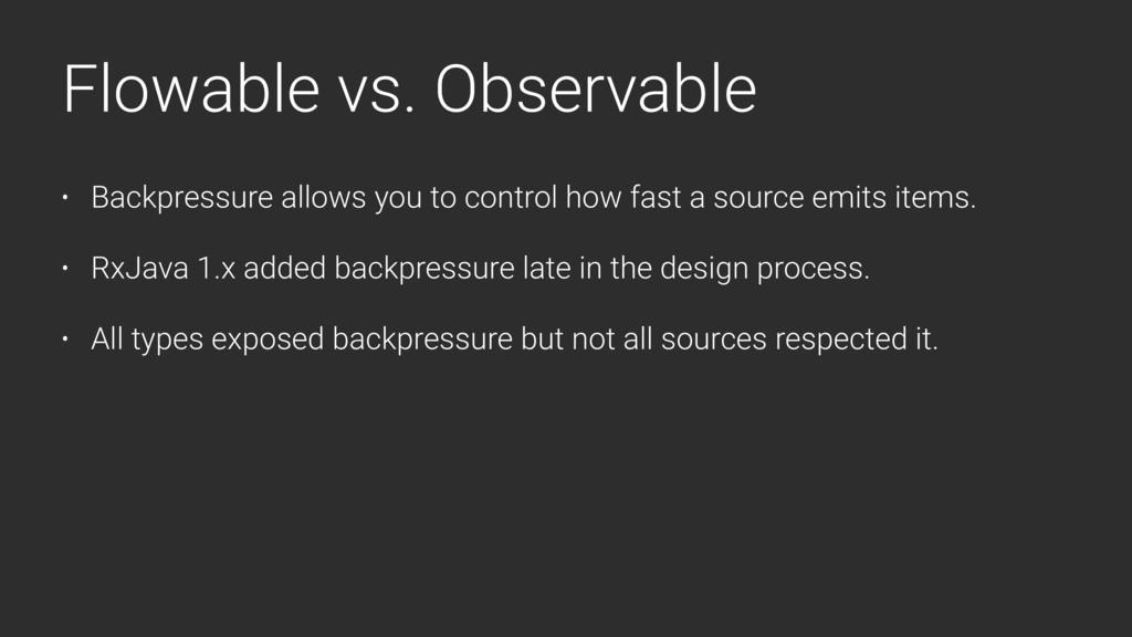 Flowable vs. Observable • Backpressure allows y...
