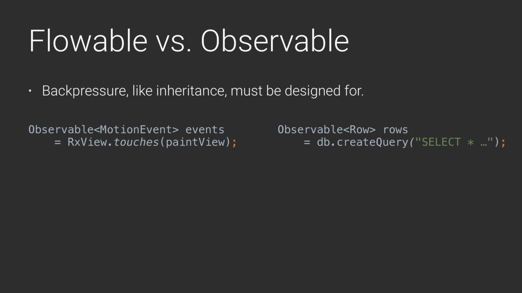 Flowable vs. Observable • Backpressure, like in...