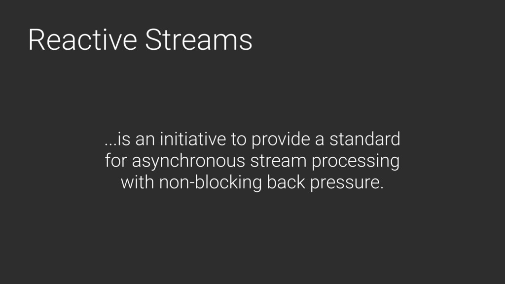Reactive Streams ...is an initiative to provide...