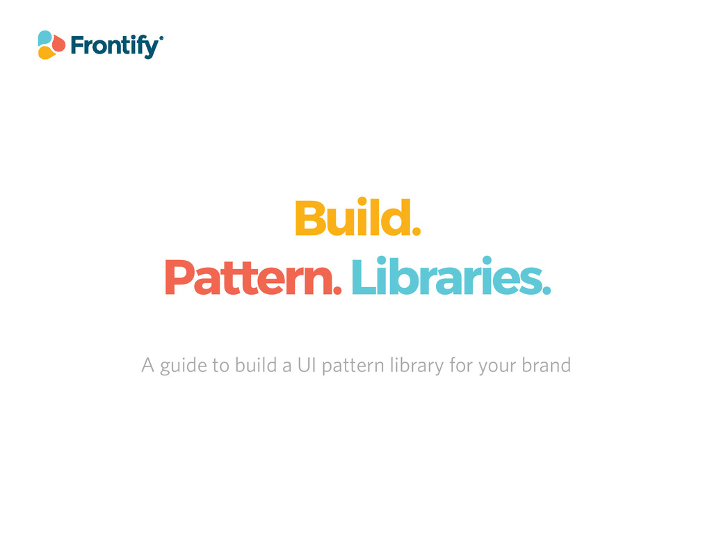 Build. Pattern. Libraries. A guide to build a U...