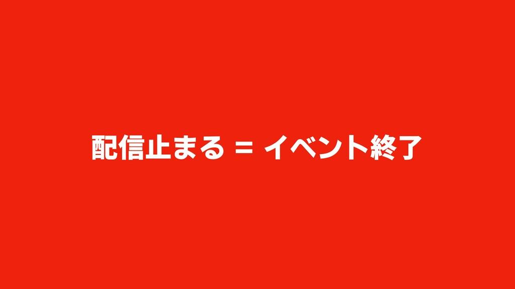 配信止まる = イベント終了
