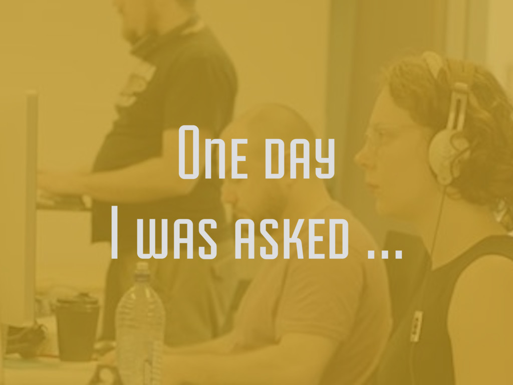 One day I was asked …