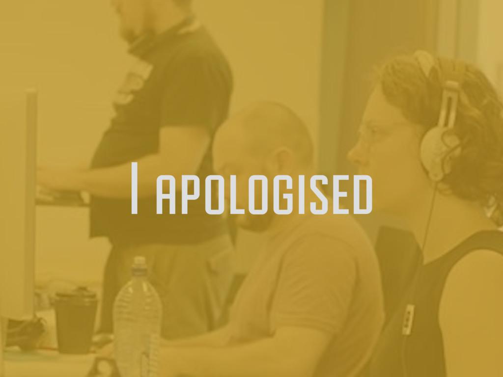 I apologised