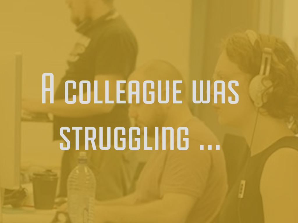 A colleague was struggling …