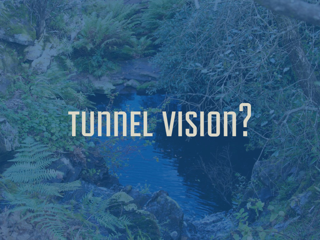 tunnel vision?