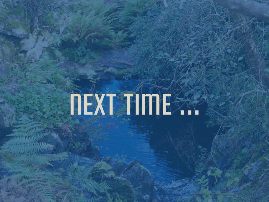 next time …