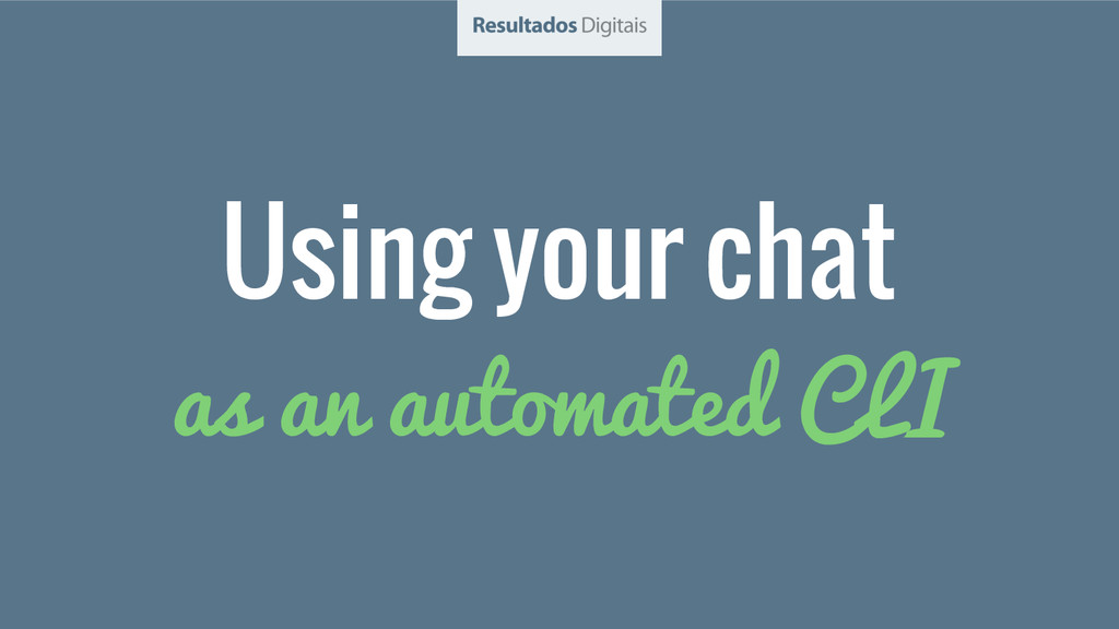 Using your chat as an automated CLI