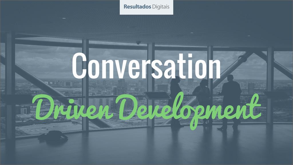 Conversation Driven Development