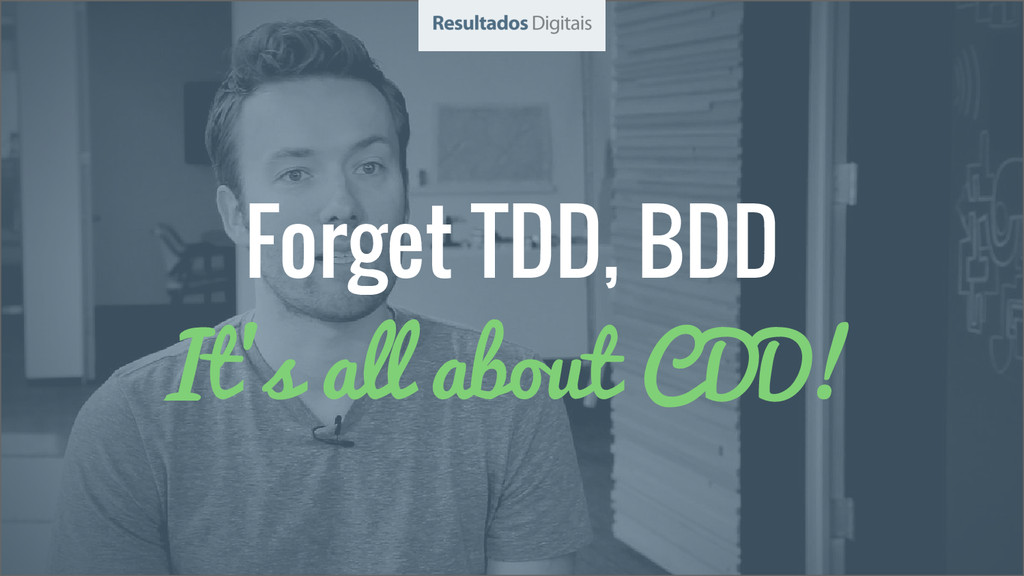 Forget TDD, BDD It's all about CDD!