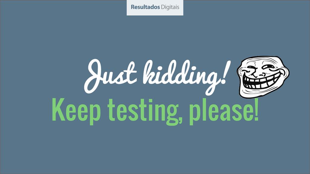 Just kidding! Keep testing, please!