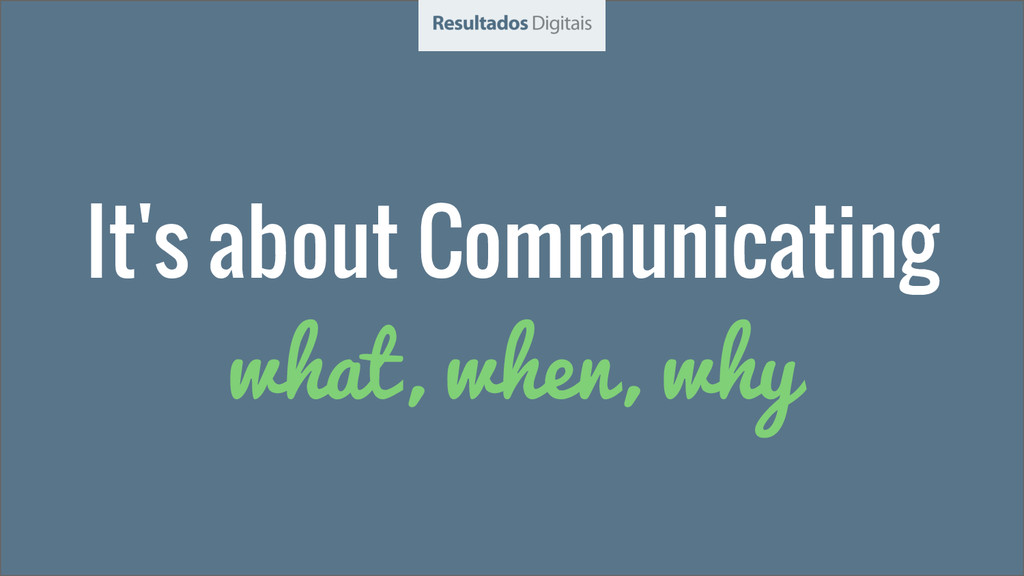 It's about Communicating what, when, why