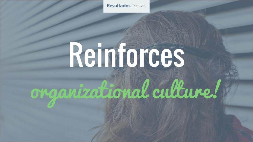 Reinforces organizational culture!
