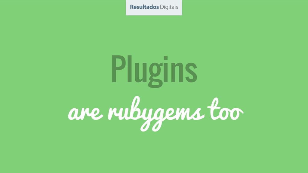 Plugins are rubygems too