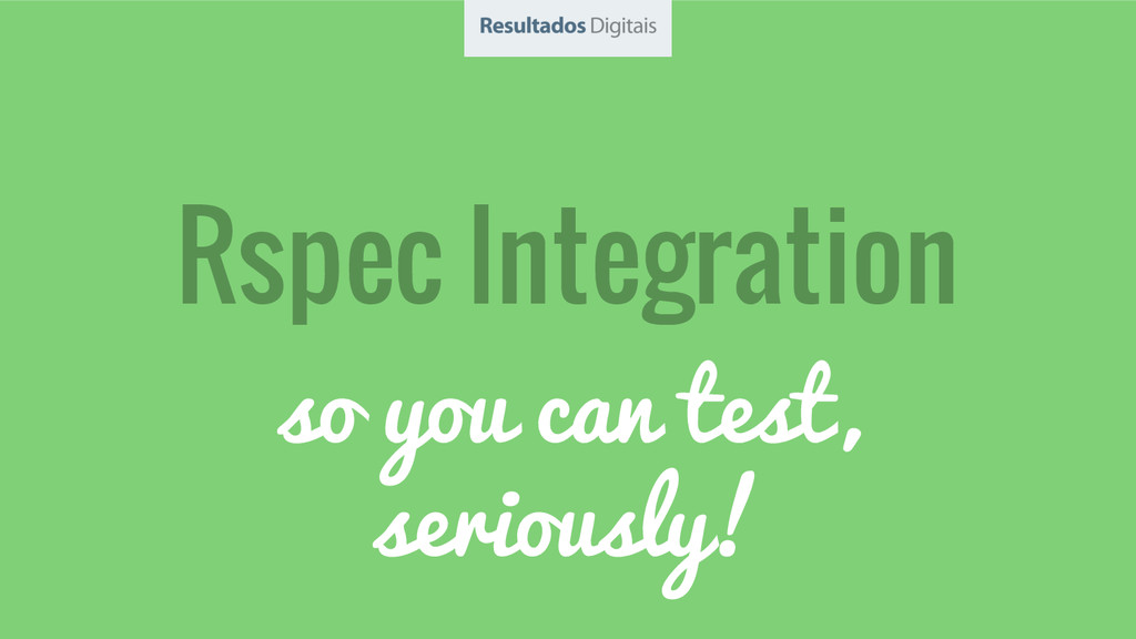 Rspec Integration so you can test, seriously!
