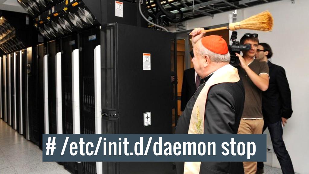 # /etc/init.d/daemon stop