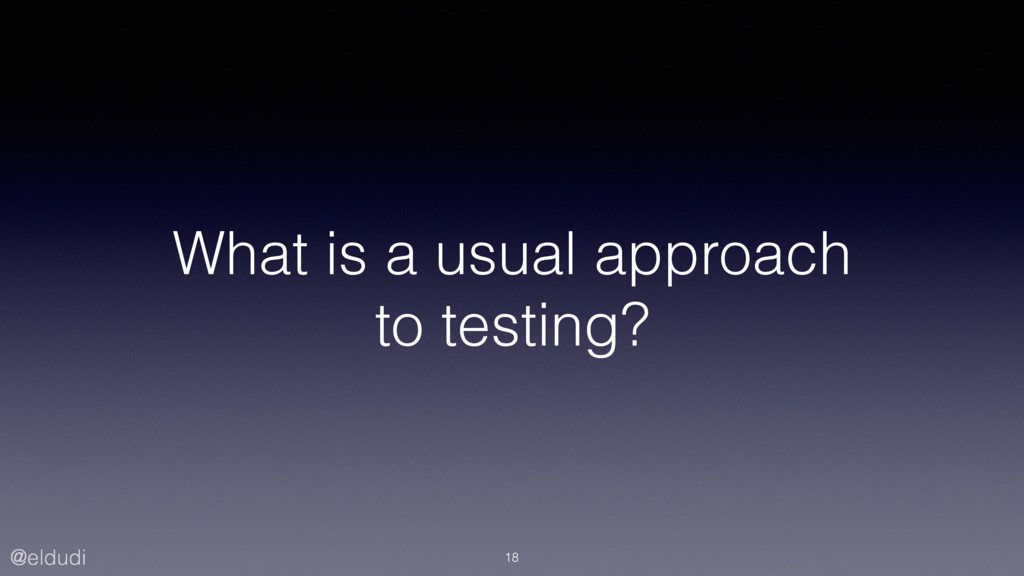 @eldudi What is a usual approach to testing? 18