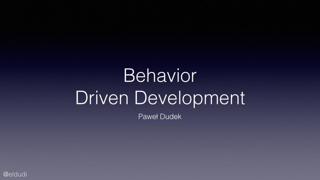 @eldudi Behavior Driven Development Paweł Dudek